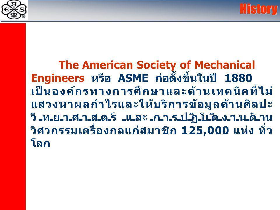 เป็นองค์กรทางการศึกษาและด้านเทคนิคที่ไม่ แสวงหาผลกำไรและให้บริการข้อมูลด้านศิลปะ วิทยาศาสตร์ และการปฏิบัติงานด้าน วิศวกรรมเครื่องกลแก่สมาชิก 125,000 แห่ง ทั่ว โลกHistory The American Society of Mechanical Engineers หรือ ASME ก่อตั้งขึ้นในปี 1880