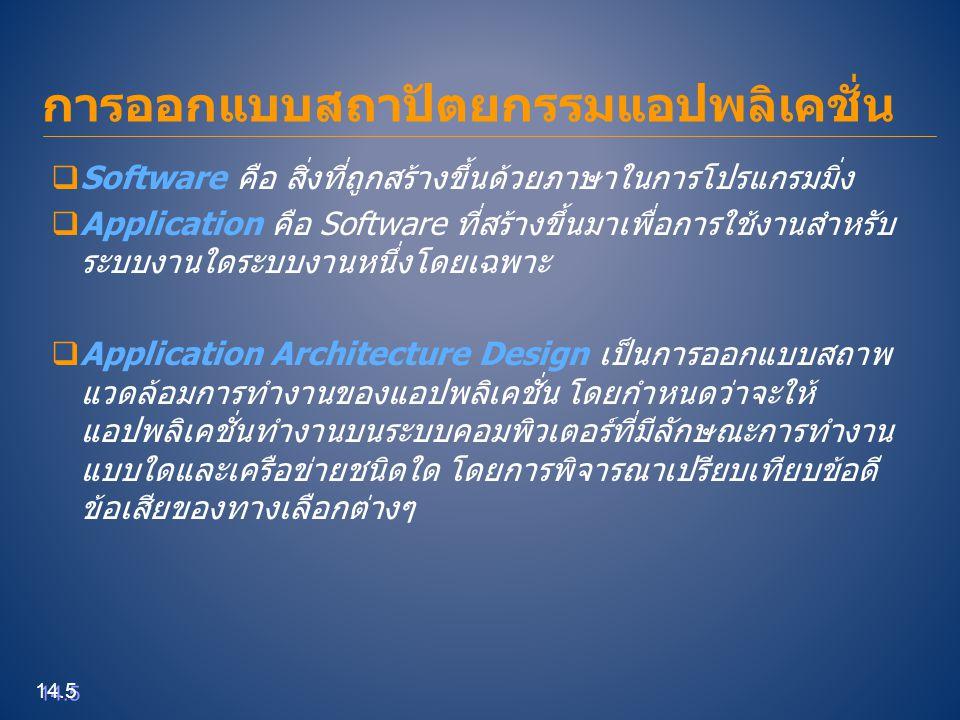 Tier Architecture  One-tier Architecture เป็นระบบงานที่รวมเอาข้อมูล(Data) กระบวนการทำงาน (Process) และส่วนติดต่อกับผู้ใช้ (Interface) ไว้ในเครื่องคอมพิวเตอร์เครื่องเดียว  Two-tier Architecture บางครั้งเรียกว่า Client/Server Architecture เนื่องจากมี การแบ่งเบาภาระการทำงานของแอปพลิเคชั่นออกเป็น 2 ระดับชั้น ได้แก่ Application Layer และ Data Layer