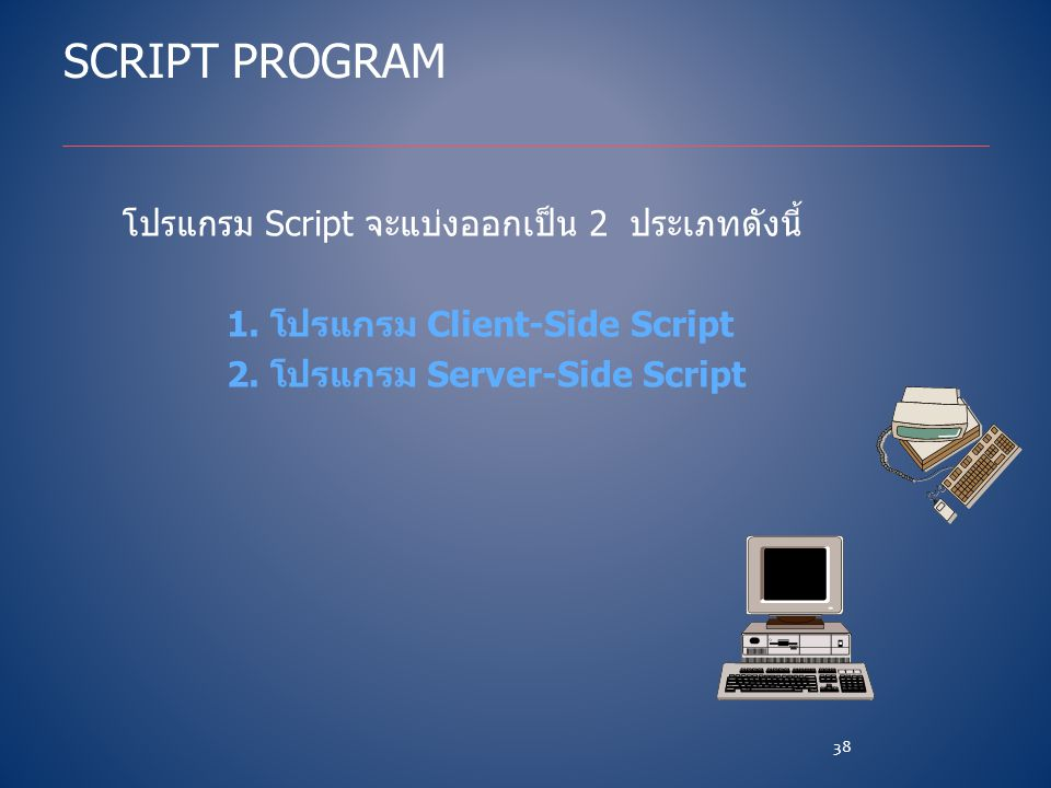 SCRIPT PROGRAM โปรแกรม Script จะแบ่งออกเป็น 2 ประเภทดังนี้ 1. โปรแกรม Client-Side Script 2. โปรแกรม Server-Side Script 38