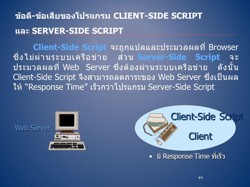 ข้อดี-ข้อเสียของโปรแกรม CLIENT-SIDE SCRIPT และ SERVER-SIDE SCRIPT Client-Side Script จะถูกแปลและประมวลผลที่ Browser ซึ่งไม่ผ่านระบบเครือข่าย ส่วน Serv