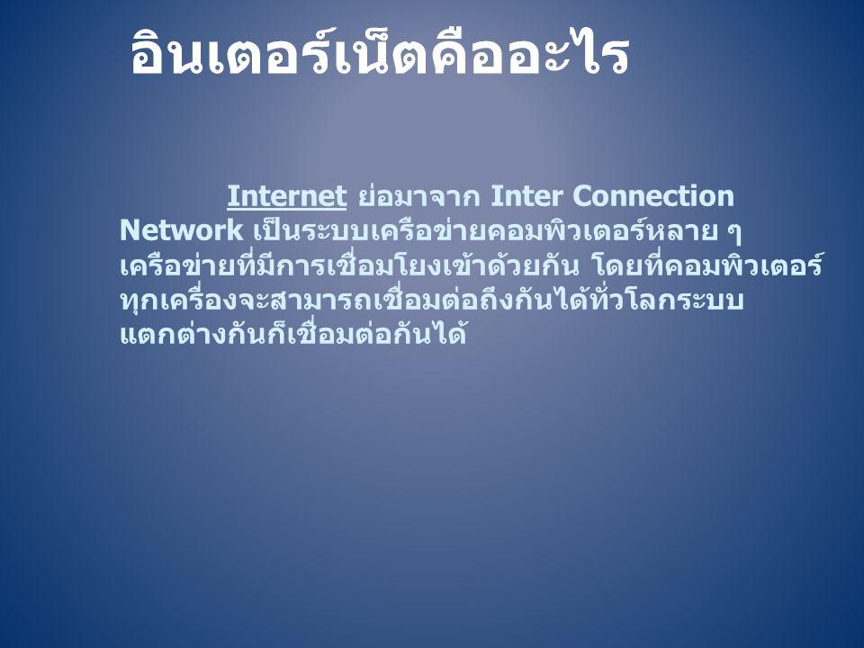 Internet ย่อมาจาก Inter Connection Network เป็นระบบเครือข่ายคอมพิวเตอร์หลาย ๆ เครือข่ายที่มีการเชื่อมโยงเข้าด้วยกัน โดยที่คอมพิวเตอร์ ทุกเครื่องจะสามา