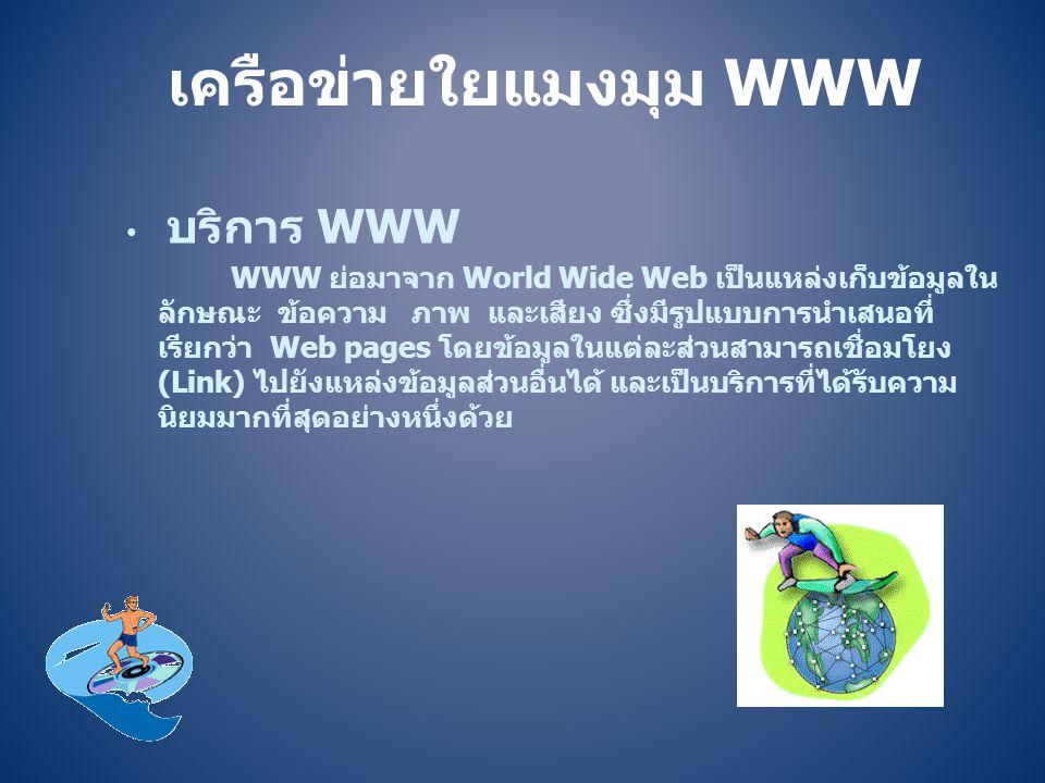 เครือข่ายใยแมงมุม WWW • บริการ WWW WWW ย่อมาจาก World Wide Web เป็นแหล่งเก็บข้อมูลใน ลักษณะ ข้อความ ภาพ และเสียง ซึ่งมีรูปแบบการนำเสนอที่ เรียกว่า Web