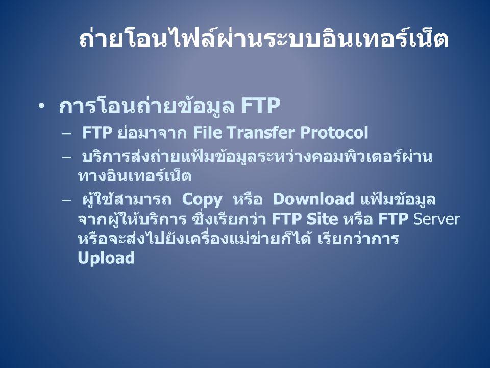• การโอนถ่ายข้อมูล FTP – FTP ย่อมาจาก File Transfer Protocol – บริการส่งถ่ายแฟ้มข้อมูลระหว่างคอมพิวเตอร์ผ่าน ทางอินเทอร์เน็ต – ผู้ใช้สามารถ Copy หรือ