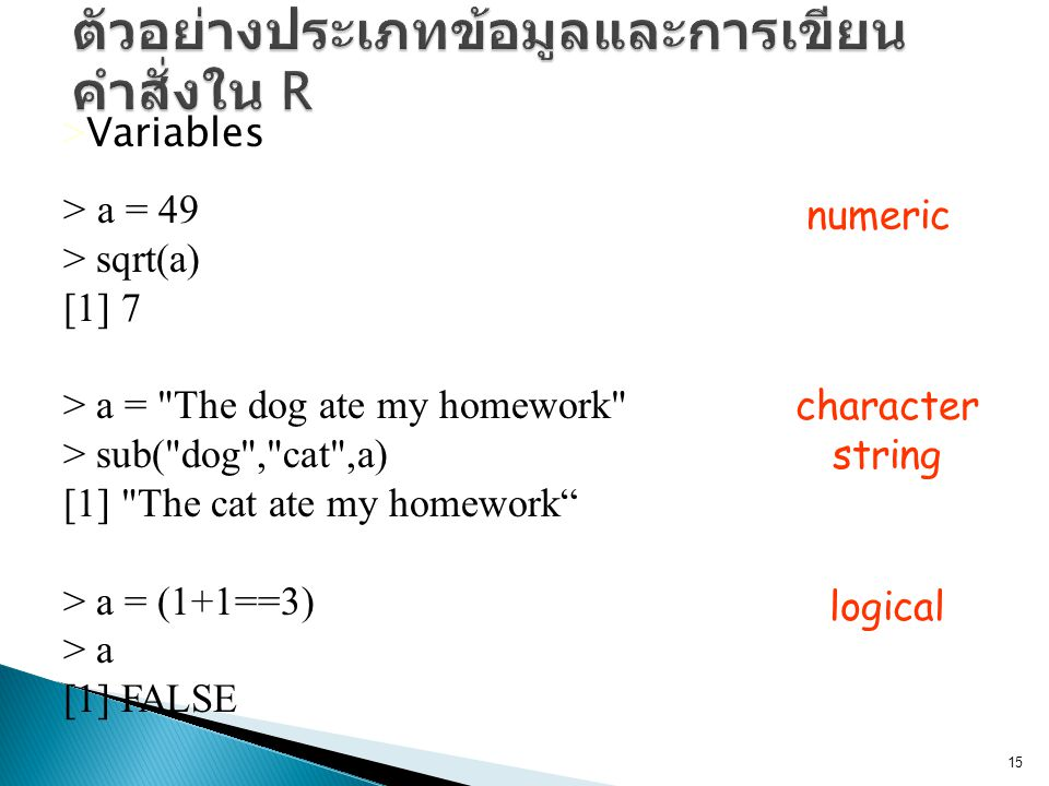 > Variables > a = 49 > sqrt(a) [1] 7 > a = The dog ate my homework > sub( dog , cat ,a) [1] The cat ate my homework > a = (1+1==3) > a [1] FALSE numeric character string logical 15