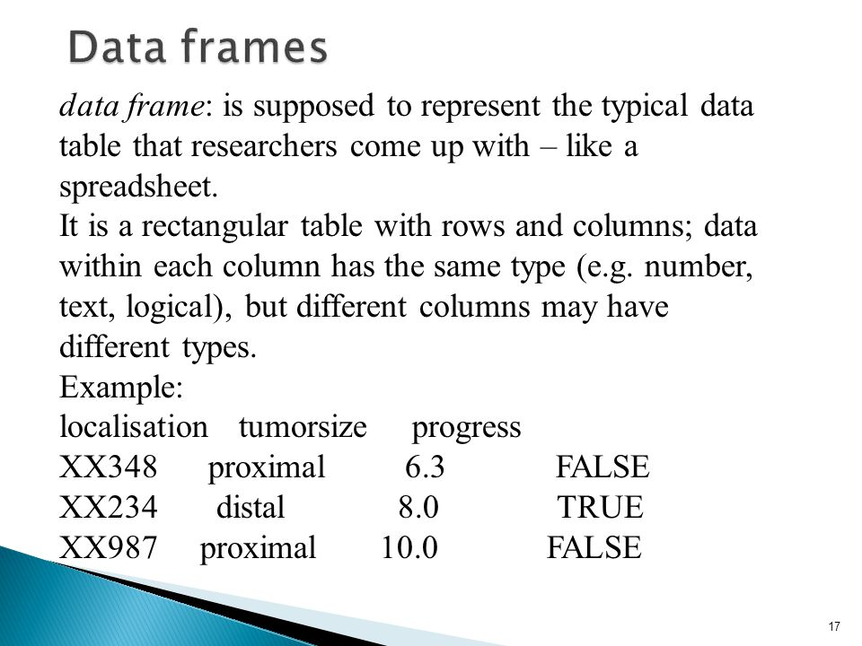data frame: is supposed to represent the typical data table that researchers come up with – like a spreadsheet. It is a rectangular table with rows an