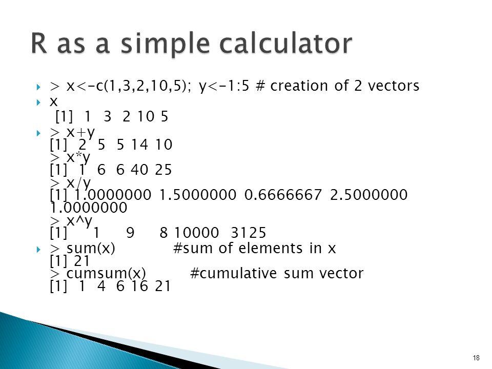  > x<-c(1,3,2,10,5); y<-1:5 # creation of 2 vectors  x [1] 1 3 2 10 5  > x+y [1] 2 5 5 14 10 > x*y [1] 1 6 6 40 25 > x/y [1] 1.0000000 1.5000000 0.6666667 2.5000000 1.0000000 > x^y [1] 1 9 8 10000 3125  > sum(x) #sum of elements in x [1] 21 > cumsum(x) #cumulative sum vector [1] 1 4 6 16 21 18