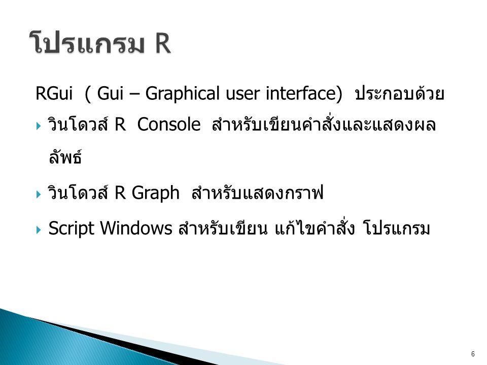 RGui ( Gui – Graphical user interface) ประกอบด้วย  วินโดวส์ R Console สำหรับเขียนคำสั่งและแสดงผล ลัพธ์  วินโดวส์ R Graph สำหรับแสดงกราฟ  Script Windows สำหรับเขียน แก้ไขคำสั่ง โปรแกรม 6