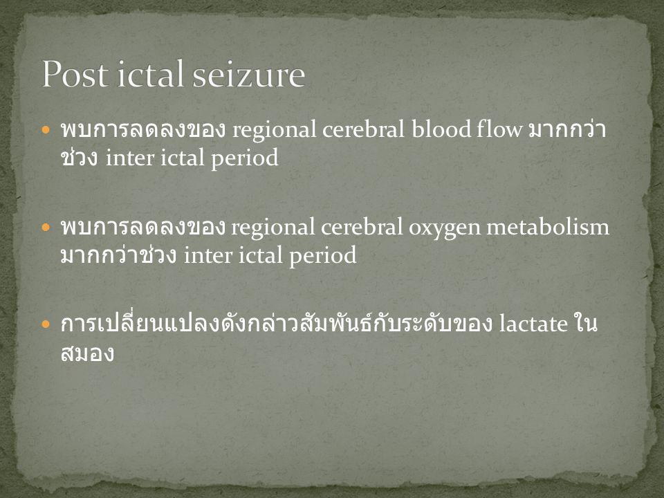  พบการลดลงของ regional cerebral blood flow มากกว่า ช่วง inter ictal period  พบการลดลงของ regional cerebral oxygen metabolism มากกว่าช่วง inter ictal