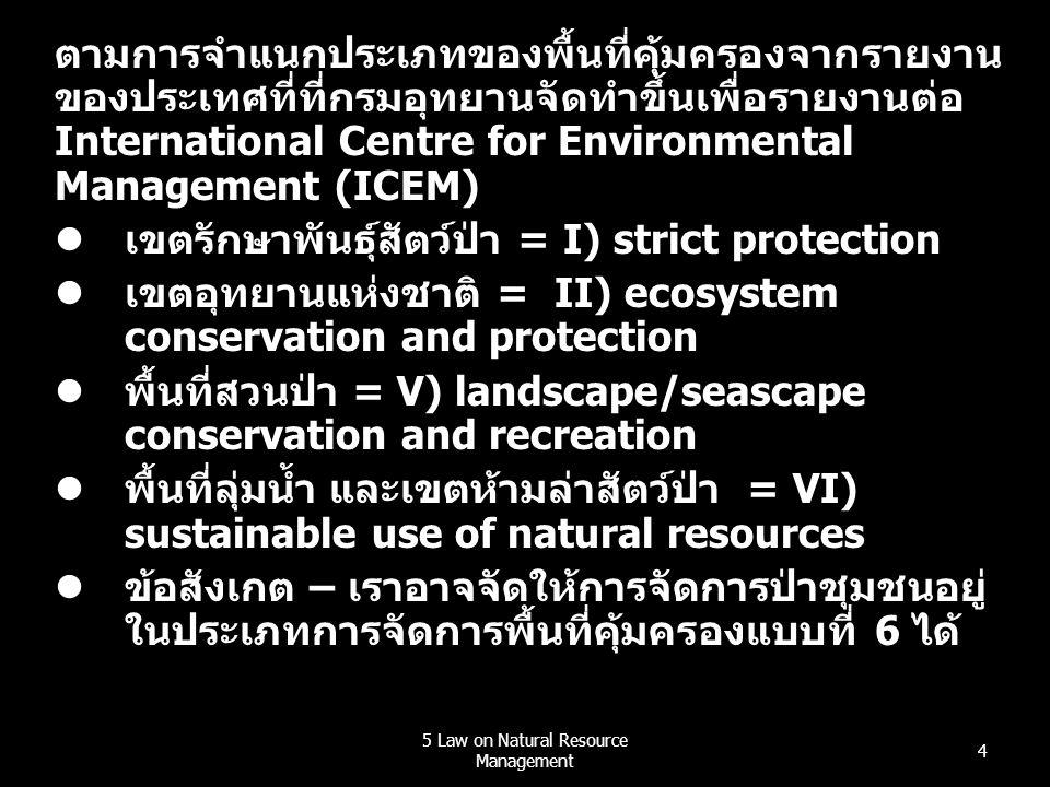 5 Law on Natural Resource Management 4 ตามการจำแนกประเภทของพื้นที่คุ้มครองจากรายงาน ของประเทศที่ที่กรมอุทยานจัดทำขึ้นเพื่อรายงานต่อ International Centre for Environmental Management (ICEM)  เขตรักษาพันธุ์สัตว์ป่า = I) strict protection  เขตอุทยานแห่งชาติ = II) ecosystem conservation and protection  พื้นที่สวนป่า = V) landscape/seascape conservation and recreation  พื้นที่ลุ่มน้ำ และเขตห้ามล่าสัตว์ป่า = VI) sustainable use of natural resources  ข้อสังเกต – เราอาจจัดให้การจัดการป่าชุมชนอยู่ ในประเภทการจัดการพื้นที่คุ้มครองแบบที่ 6 ได้