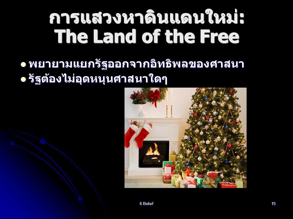 6 Belief15 การแสวงหาดินแดนใหม่: The Land of the Free  พยายามแยกรัฐออกจากอิทธิพลของศาสนา  รัฐต้องไม่อุดหนุนศาสนาใดๆ