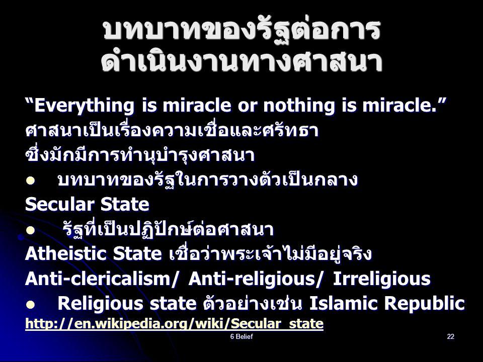6 Belief22 บทบาทของรัฐต่อการ ดำเนินงานทางศาสนา Everything is miracle or nothing is miracle. ศาสนาเป็นเรื่องความเชื่อและศรัทธาซึ่งมักมีการทำนุบำรุงศาสนา  บทบาทของรัฐในการวางตัวเป็นกลาง Secular State  รัฐที่เป็นปฏิปักษ์ต่อศาสนา Atheistic State เชื่อว่าพระเจ้าไม่มีอยู่จริง Anti-clericalism/ Anti-religious/ Irreligious  Religious state ตัวอย่างเช่น Islamic Republic http://en.wikipedia.org/wiki/Secular_state