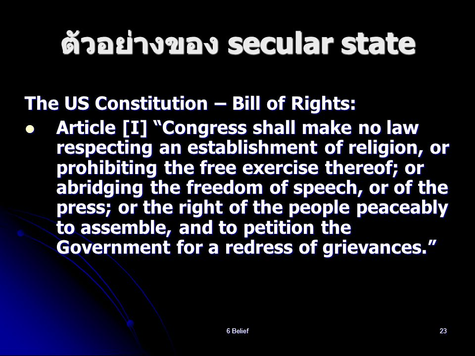 6 Belief23 ตัวอย่างของ secular state The US Constitution – Bill of Rights:  Article [I] Congress shall make no law respecting an establishment of religion, or prohibiting the free exercise thereof; or abridging the freedom of speech, or of the press; or the right of the people peaceably to assemble, and to petition the Government for a redress of grievances.