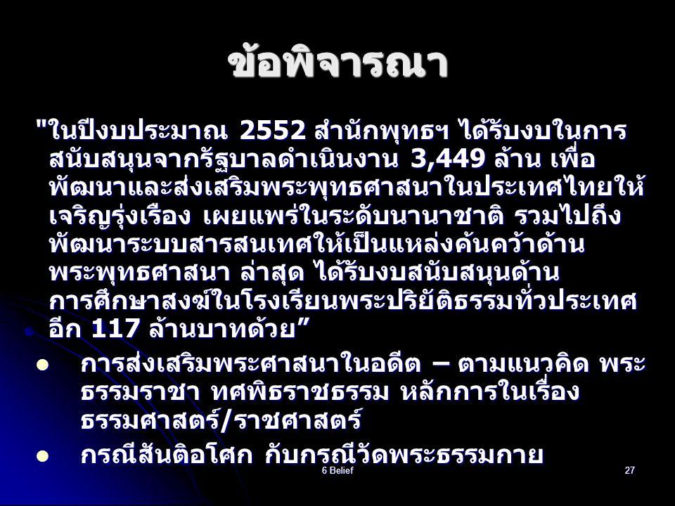 6 Belief27 ข้อพิจารณา ในปีงบประมาณ 2552 สำนักพุทธฯ ได้รับงบในการ สนับสนุนจากรัฐบาลดำเนินงาน 3,449 ล้าน เพื่อ พัฒนาและส่งเสริมพระพุทธศาสนาในประเทศไทยให้ เจริญรุ่งเรือง เผยแพร่ในระดับนานาชาติ รวมไปถึง พัฒนาระบบสารสนเทศให้เป็นแหล่งค้นคว้าด้าน พระพุทธศาสนา ล่าสุด ได้รับงบสนับสนุนด้าน การศึกษาสงฆ์ในโรงเรียนพระปริยัติธรรมทั่วประเทศ อีก 117 ล้านบาทด้วย  การส่งเสริมพระศาสนาในอดีต – ตามแนวคิด พระ ธรรมราชา ทศพิธราชธรรม หลักการในเรื่อง ธรรมศาสตร์/ราชศาสตร์  กรณีสันติอโศก กับกรณีวัดพระธรรมกาย