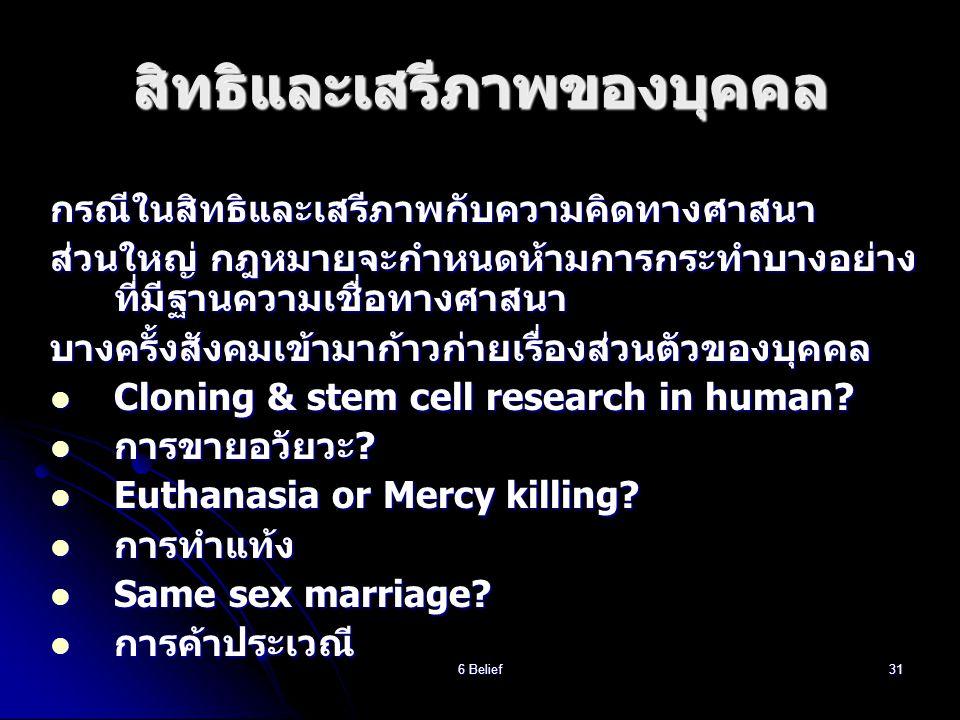 6 Belief31 สิทธิและเสรีภาพของบุคคล กรณีในสิทธิและเสรีภาพกับความคิดทางศาสนา ส่วนใหญ่ กฎหมายจะกำหนดห้ามการกระทำบางอย่าง ที่มีฐานความเชื่อทางศาสนา บางครั้งสังคมเข้ามาก้าวก่ายเรื่องส่วนตัวของบุคคล  Cloning & stem cell research in human.