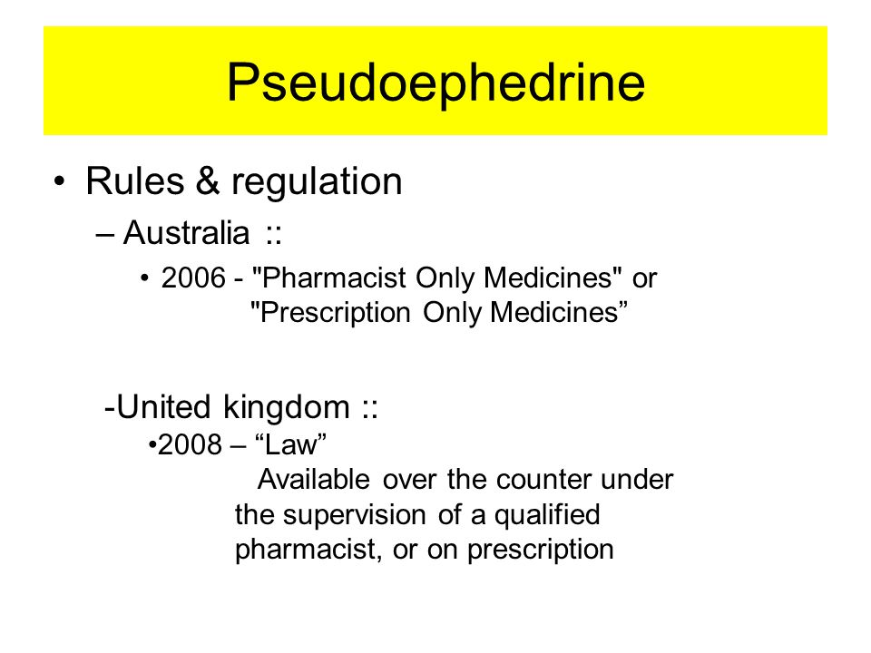 Pseudoephedrine •Rules & regulation –Australia :: •2006 - Pharmacist Only Medicines or Prescription Only Medicines -United kingdom :: •2008 – Law Available over the counter under the supervision of a qualified pharmacist, or on prescription