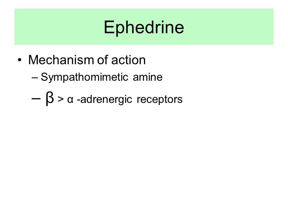 Ephedrine •Mechanism of action –Sympathomimetic amine – β > α -adrenergic receptors