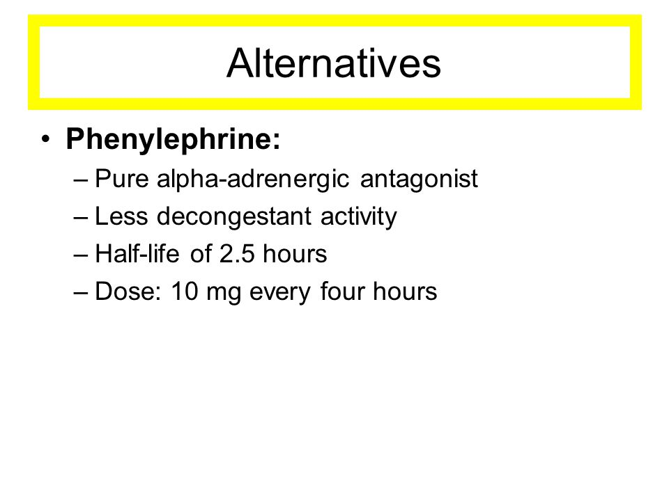 Alternatives •Phenylephrine: –Pure alpha-adrenergic antagonist –Less decongestant activity –Half-life of 2.5 hours –Dose: 10 mg every four hours