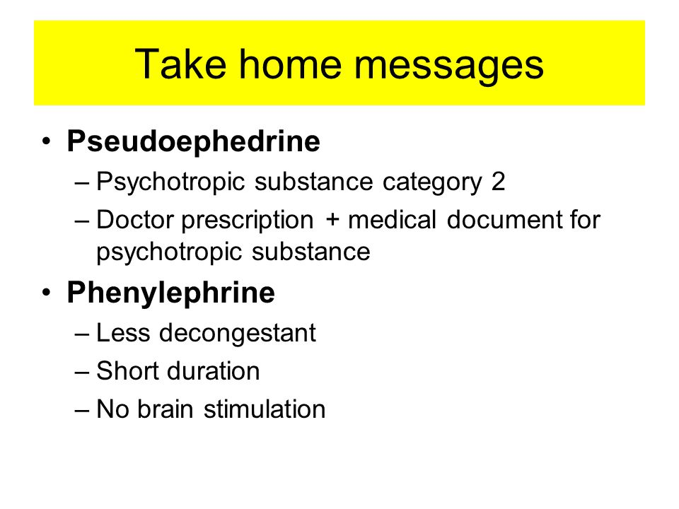 Take home messages •Pseudoephedrine –Psychotropic substance category 2 –Doctor prescription + medical document for psychotropic substance •Phenylephrine –Less decongestant –Short duration –No brain stimulation