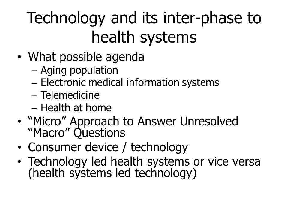 Technology and its inter-phase to health systems • What possible agenda – Aging population – Electronic medical information systems – Telemedicine – H
