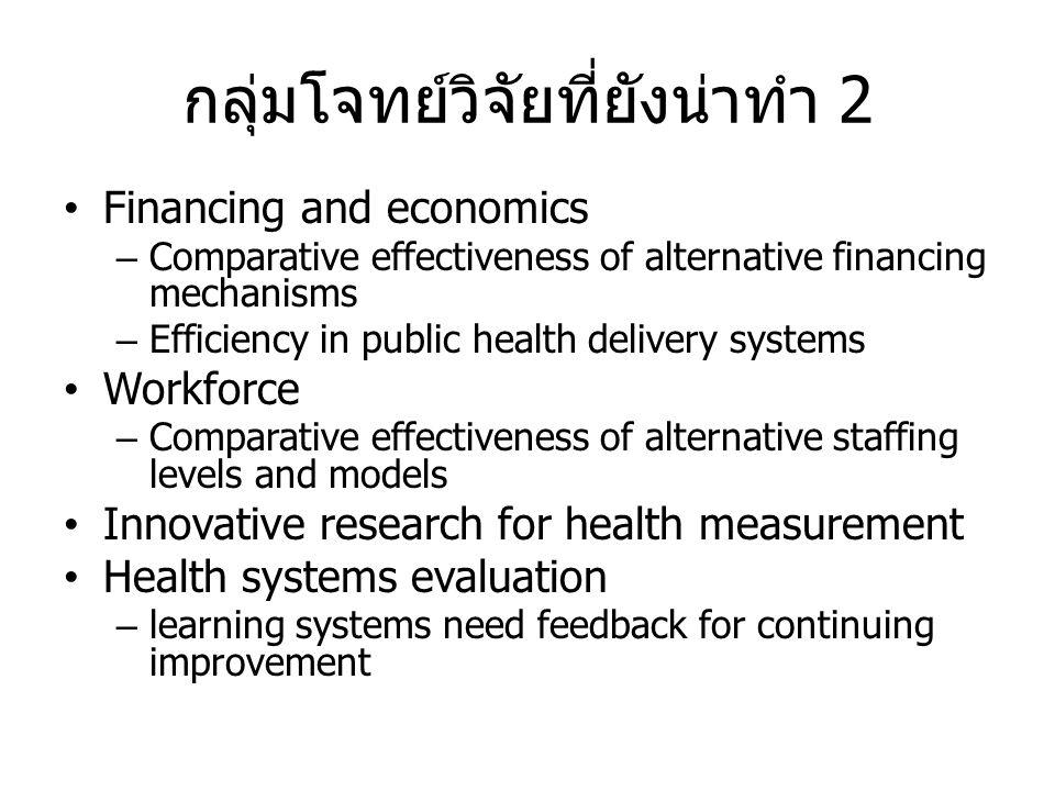 กลุ่มโจทย์วิจัยที่ยังน่าทำ 2 • Financing and economics – Comparative effectiveness of alternative financing mechanisms – Efficiency in public health d
