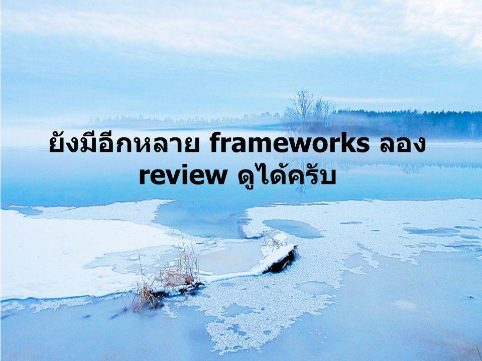 ยังมีอีกหลาย frameworks ลอง review ดูได้ครับ