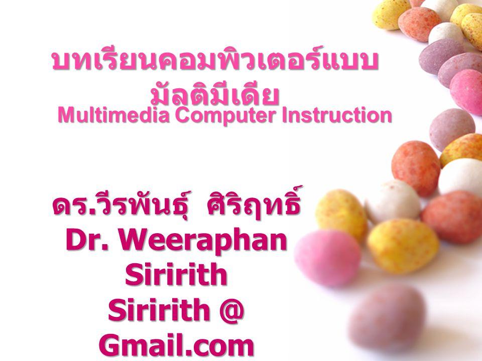 บทเรียนคอมพิวเตอร์แบบ มัลติมีเดีย Multimedia Computer Instruction ดร. วีรพันธุ์ ศิริฤทธิ์ Dr. Weeraphan Siririth Siririth @ Gmail.com
