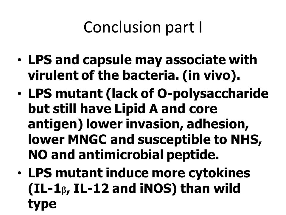 Conclusion part I •LPS and capsule may associate with virulent of the bacteria. (in vivo). •LPS mutant (lack of O-polysaccharide but still have Lipid