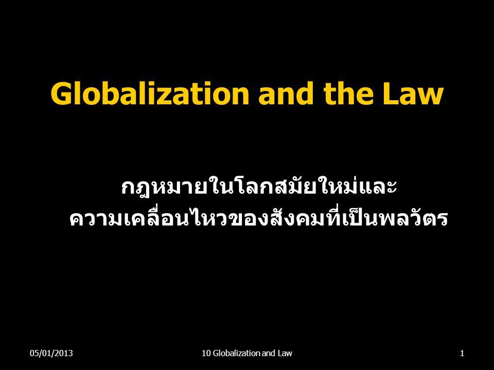 Globalization and the Law กฎหมายในโลกสมัยใหม่และ ความเคลื่อนไหวของสังคมที่เป็นพลวัตร 105/01/201310 Globalization and Law