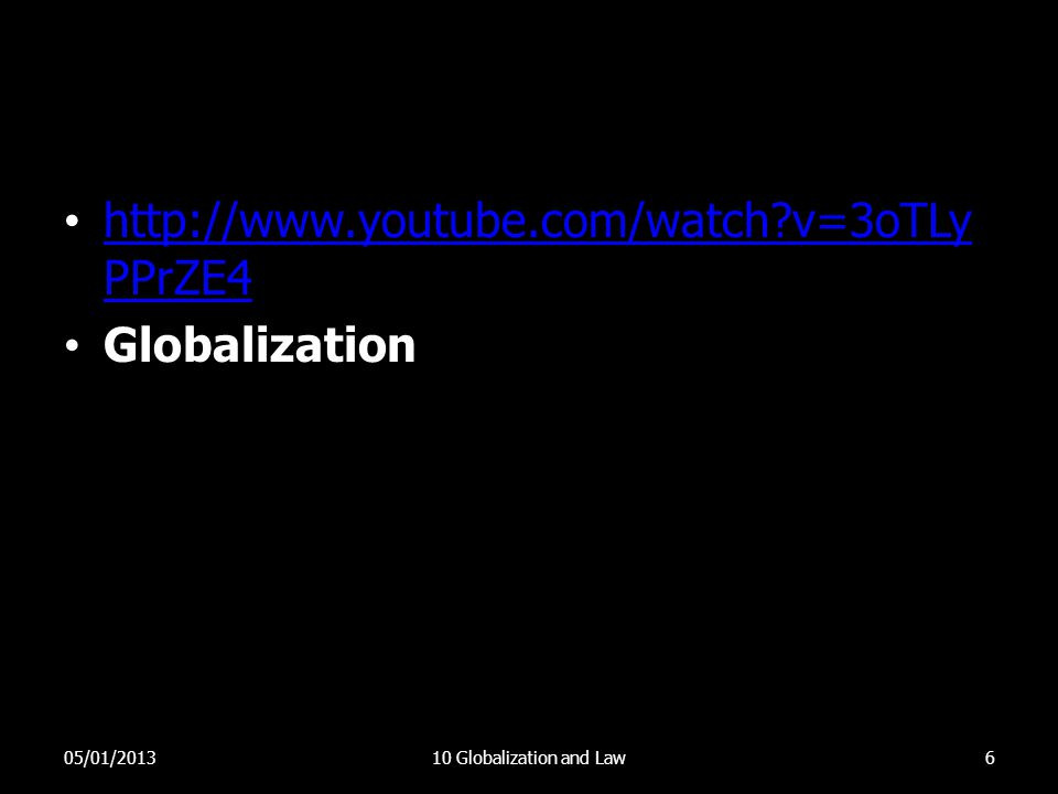 • http://www.youtube.com/watch?v=3oTLy PPrZE4 http://www.youtube.com/watch?v=3oTLy PPrZE4 • Globalization 05/01/201310 Globalization and Law6