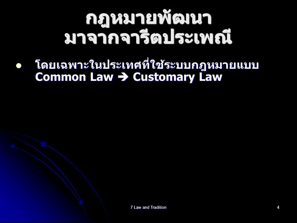 7 Law and Tradition4 กฎหมายพัฒนา มาจากจารีตประเพณี  โดยเฉพาะในประเทศที่ใช้ระบบกฎหมายแบบ Common Law  Customary Law