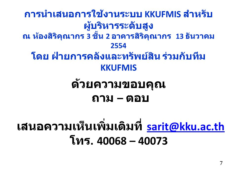 7 ด้วยความขอบคุณ ถาม – ตอบ เสนอความเห็นเพิ่มเติมที่ sarit@kku.ac.thsarit@kku.ac.th โทร. 40068 – 40073 การนำเสนอการใช้งานระบบ KKUFMIS สำหรับ ผู้บริหารร