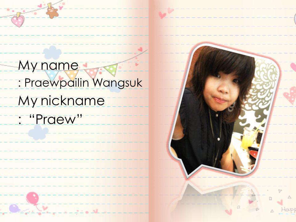 My name : Praewpailin Wangsuk My nickname : Praew