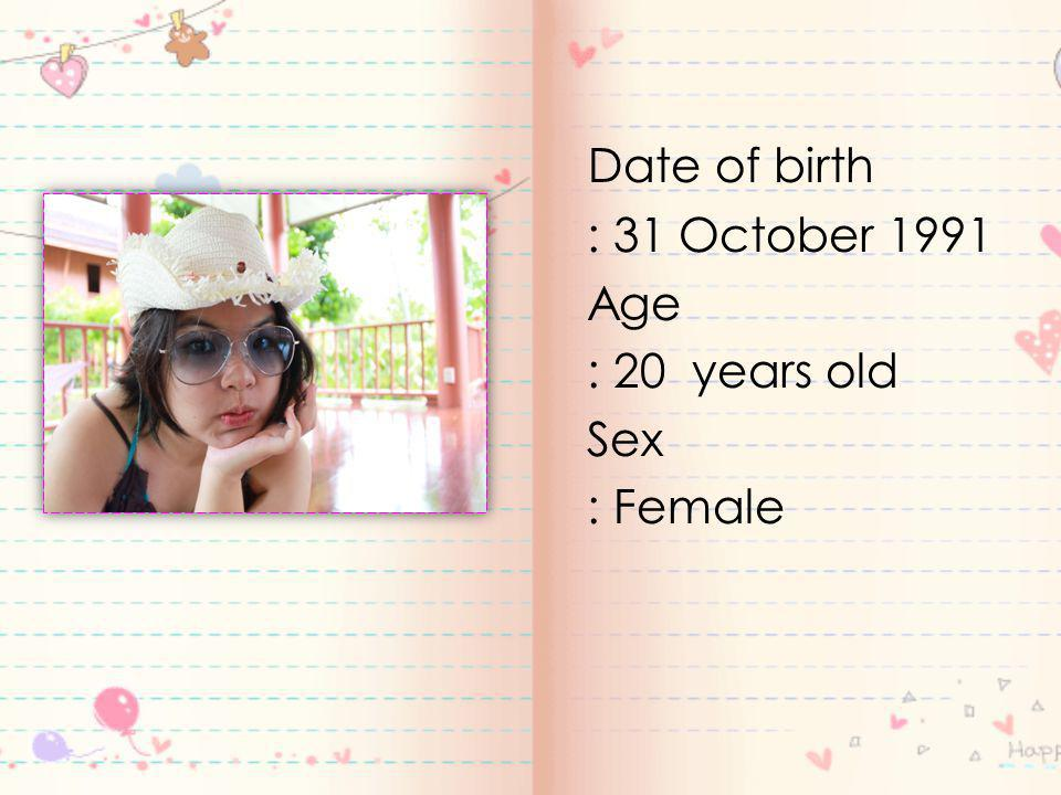 Date of birth : 31 October 1991 Age : 20 years old Sex : Female