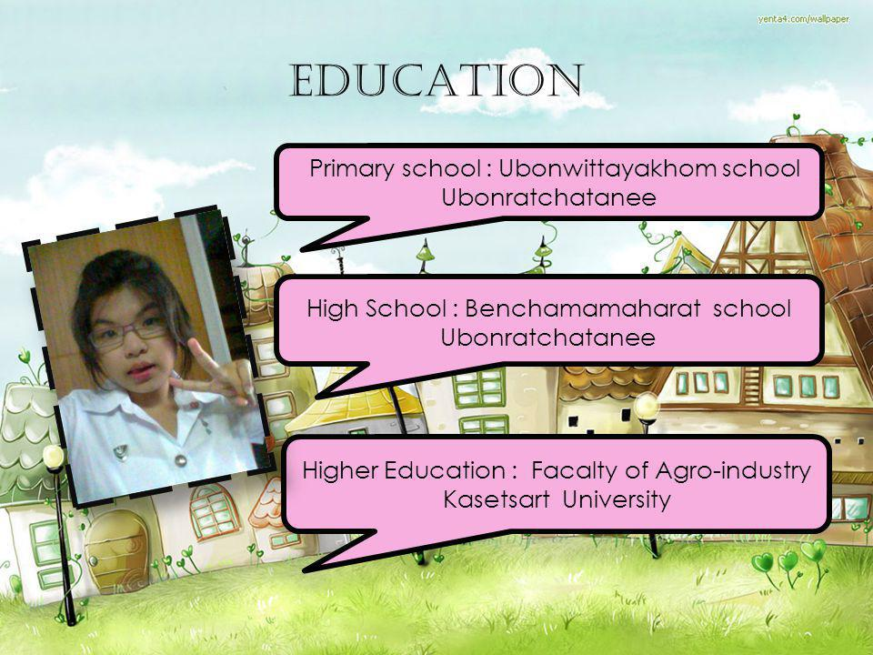 EDUCATION Primary school : Ubonwittayakhom school Ubonratchatanee High School : Benchamamaharat school Ubonratchatanee Higher Education : Facalty of A