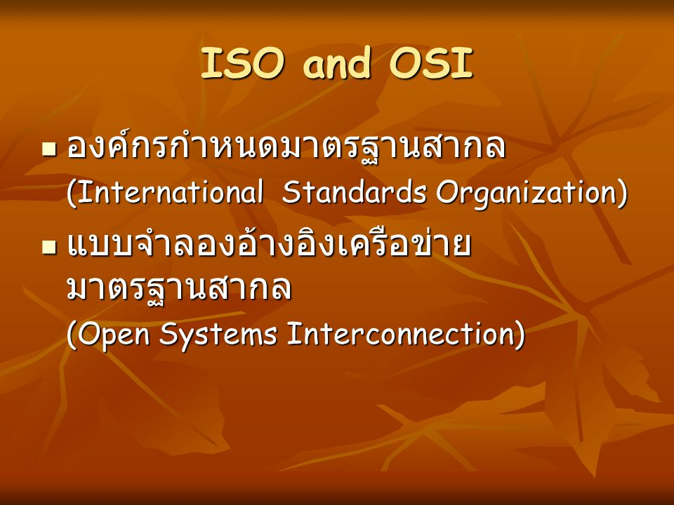 ISO and OSI  องค์กรกำหนดมาตรฐานสากล (International Standards Organization)  แบบจำลองอ้างอิงเครือข่าย มาตรฐานสากล (Open Systems Interconnection)