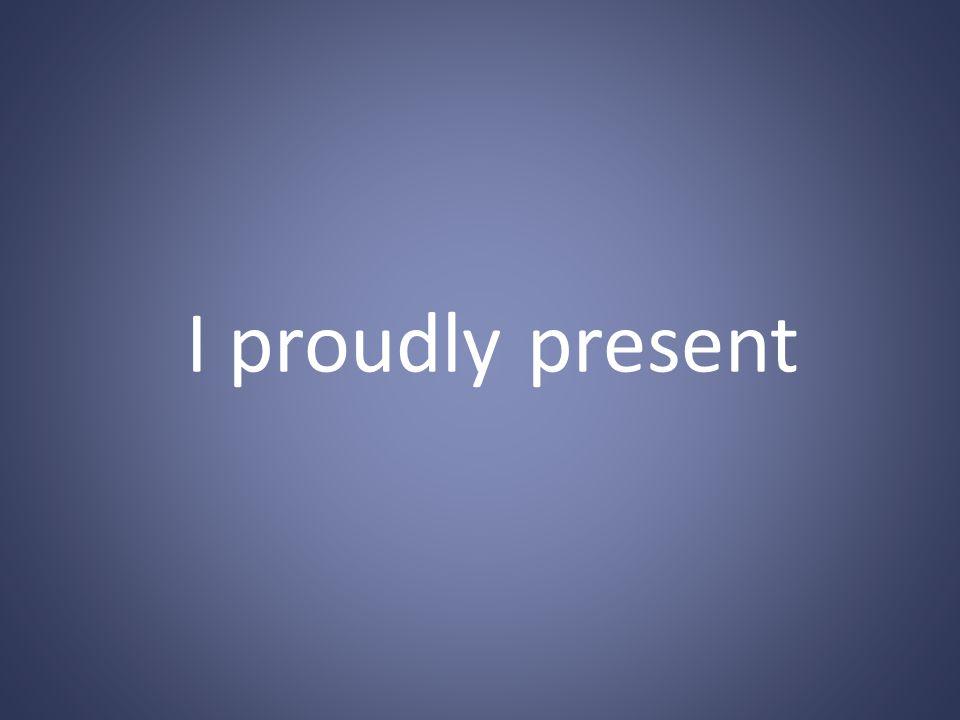 I proudly present