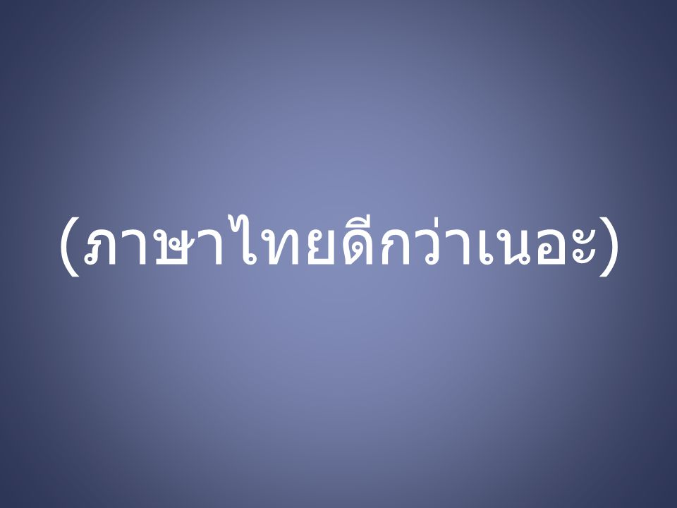 ( ภาษาไทยดีกว่าเนอะ )