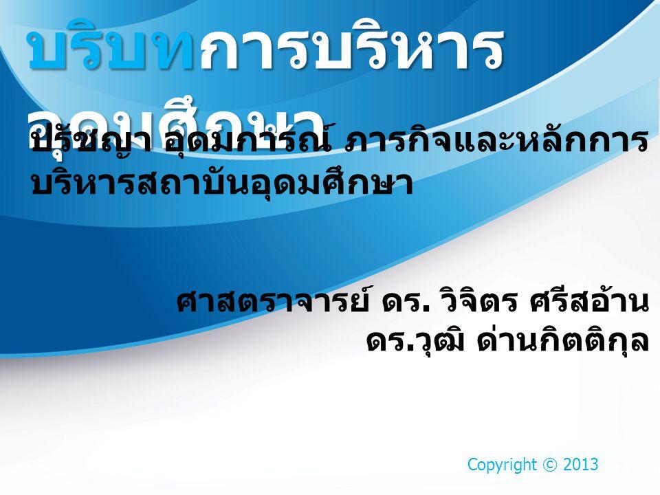Copyright © 2013 บริบทการบริหาร อุดมศึกษา ปรัชญา อุดมการณ์ ภารกิจและหลักการ บริหารสถาบันอุดมศึกษา ศาสตราจารย์ ดร. วิจิตร ศรีสอ้าน ดร. วุฒิ ด่านกิตติกุ