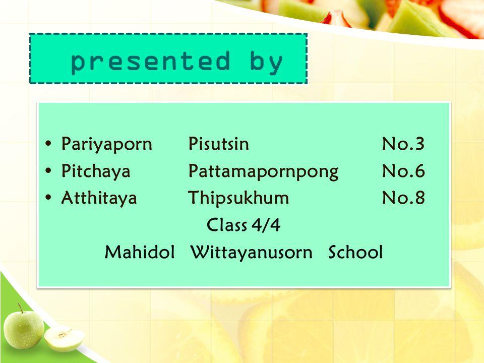 •PariyapornPisutsinNo.3 •PitchayaPattamapornpongNo.6 •AtthitayaThipsukhumNo.8 Class 4/4 Mahidol Wittayanusorn School •PariyapornPisutsinNo.3 •PitchayaPattamapornpongNo.6 •AtthitayaThipsukhumNo.8 Class 4/4 Mahidol Wittayanusorn School presented by