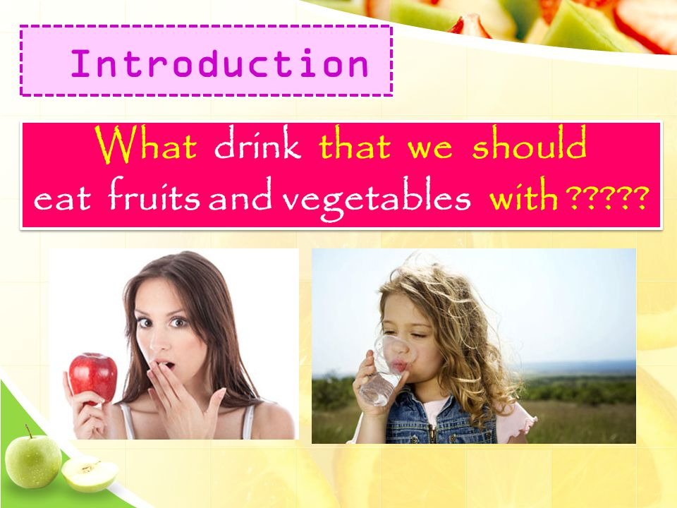 What drink that we should eat fruits and vegetables with ????? What drink that we should eat fruits and vegetables with ????? Introduction
