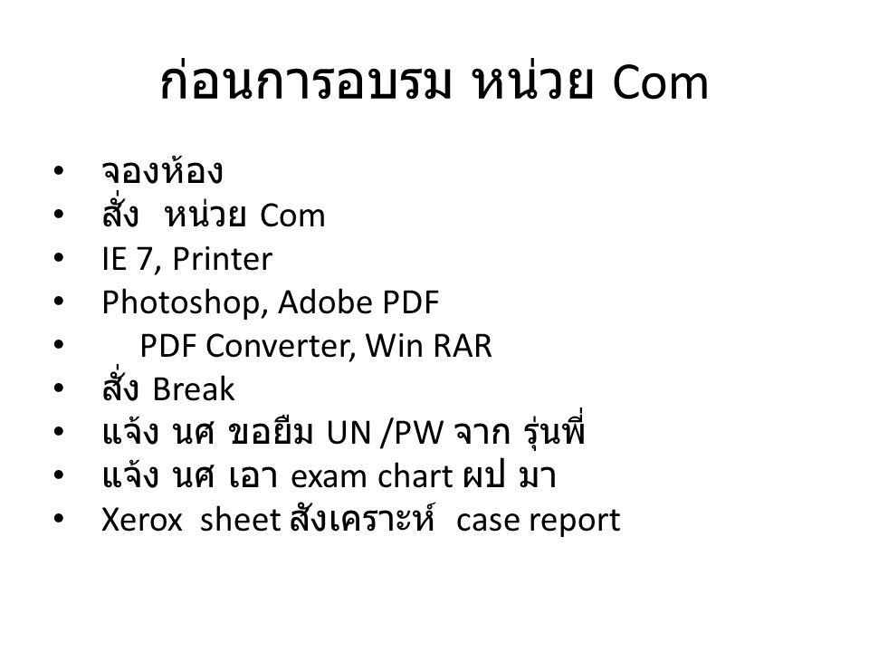 ก่อนการอบรม หน่วย Com • จองห้อง • สั่ง หน่วย Com • IE 7, Printer • Photoshop, Adobe PDF • PDF Converter, Win RAR • สั่ง Break • แจ้ง นศ ขอยืม UN /PW จาก รุ่นพี่ • แจ้ง นศ เอา exam chart ผป มา • Xerox sheet สังเคราะห์ case report