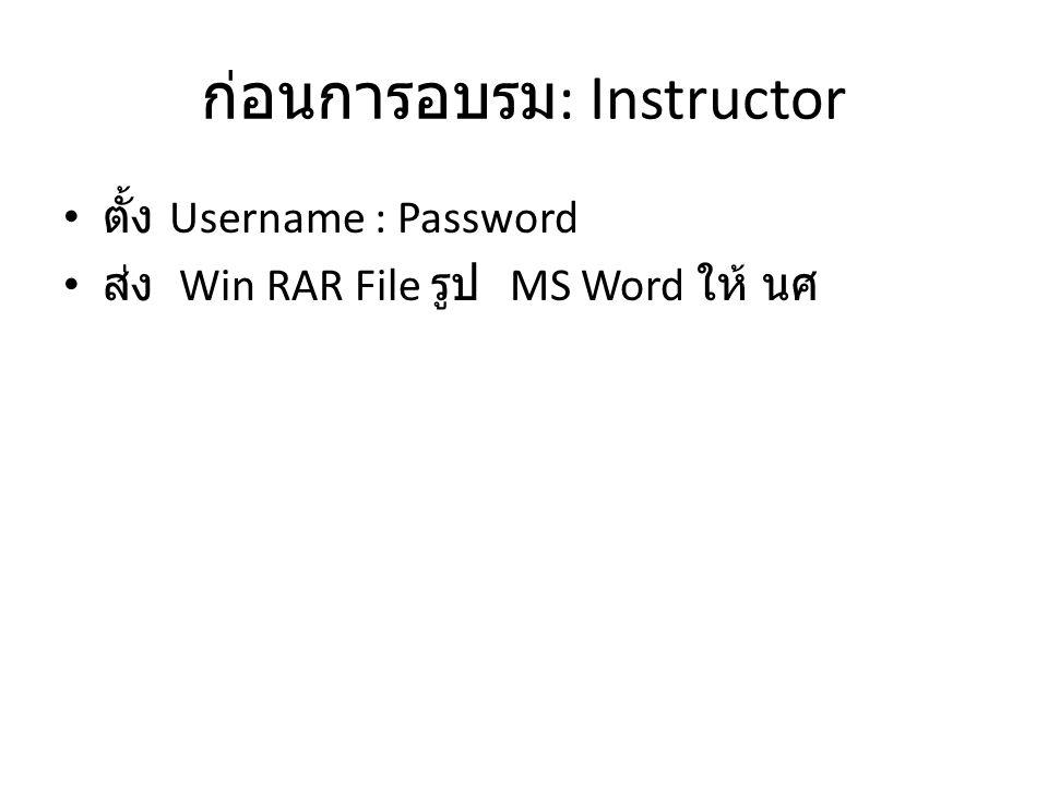 ก่อนการอบรม : Instructor • ตั้ง Username : Password • ส่ง Win RAR File รูป MS Word ให้ นศ