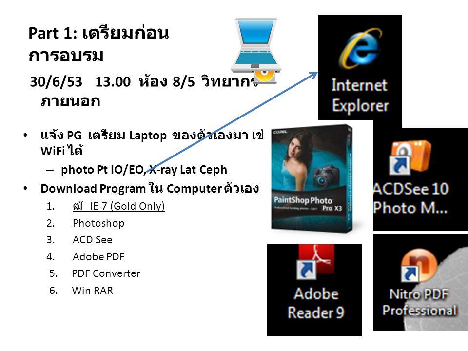 Part 1: เตรียมก่อน การอบรม 30/6/53 13.00 ห้อง 8/5 วิทยากร ภายนอก • แจ้ง PG เตรียม Laptop ของตัวเองมา เข้า WiFi ได้ – photo Pt IO/EO, X-ray Lat Ceph • Download Program ใน Computer ตัวเอง 1.