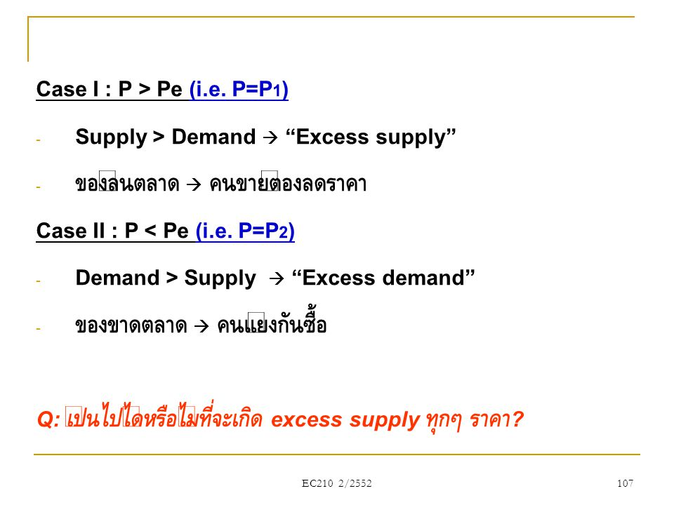 "EC210 2/2552 Case I : P > Pe (i.e. P=P 1 ) - Supply > Demand  ""Excess supply"" - ของล้นตลาด  คนขายต้องลดราคา Case II : P < Pe (i.e. P=P 2 ) - Demand"