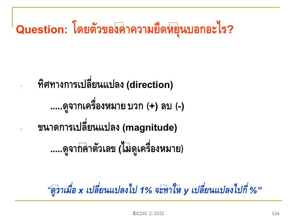 EC210 2/2552 Question: โดยตัวของค่าความยืดหยุ่นบอกอะไร ? - ทิศทางการเปลี่ยนแปลง (direction)..... ดูจากเครื่องหมาย บวก (+) ลบ (-) - ขนาดการเปลี่ยนแปลง