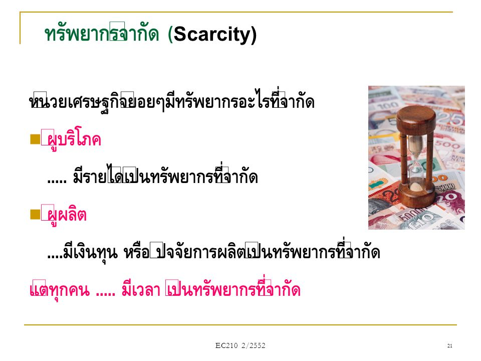 EC210 2/2552 ทรัพยากรจำกัด (Scarcity) หน่วยเศรษฐกิจย่อยๆมีทรัพยากรอะไรที่จำกัด  ผู้บริโภค..... มีรายได้เป็นทรัพยากรที่จำกัด  ผู้ผลิต.... มีเงินทุน ห