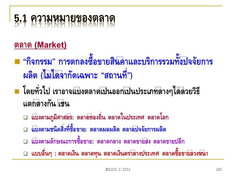 "EC210 2/2552 ตลาด (Market)  "" กิจกรรม "" การตกลงซื้อขายสินค้าและบริการรวมทั้งปัจจัยการ ผลิต ( ไม่ได้จำกัดเฉพาะ "" สถานที่ "")  โดยทั่วไป เราอาจแบ่งตลาด"