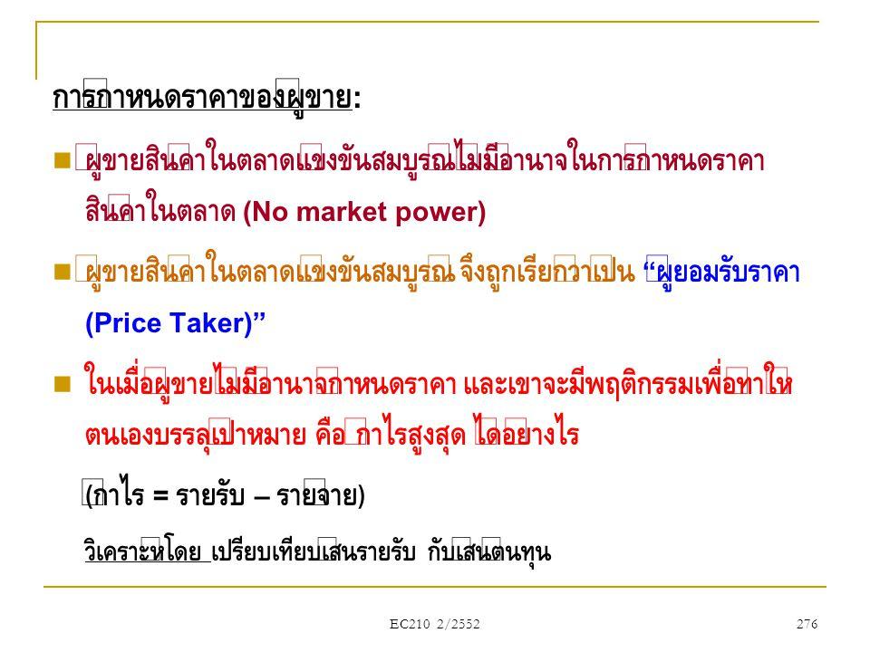 EC210 2/2552 การกำหนดราคาของผู้ขาย :  ผู้ขายสินค้าในตลาดแข่งขันสมบูรณ์ไม่มีอำนาจในการกำหนดราคา สินค้าในตลาด (No market power)  ผู้ขายสินค้าในตลาดแข่