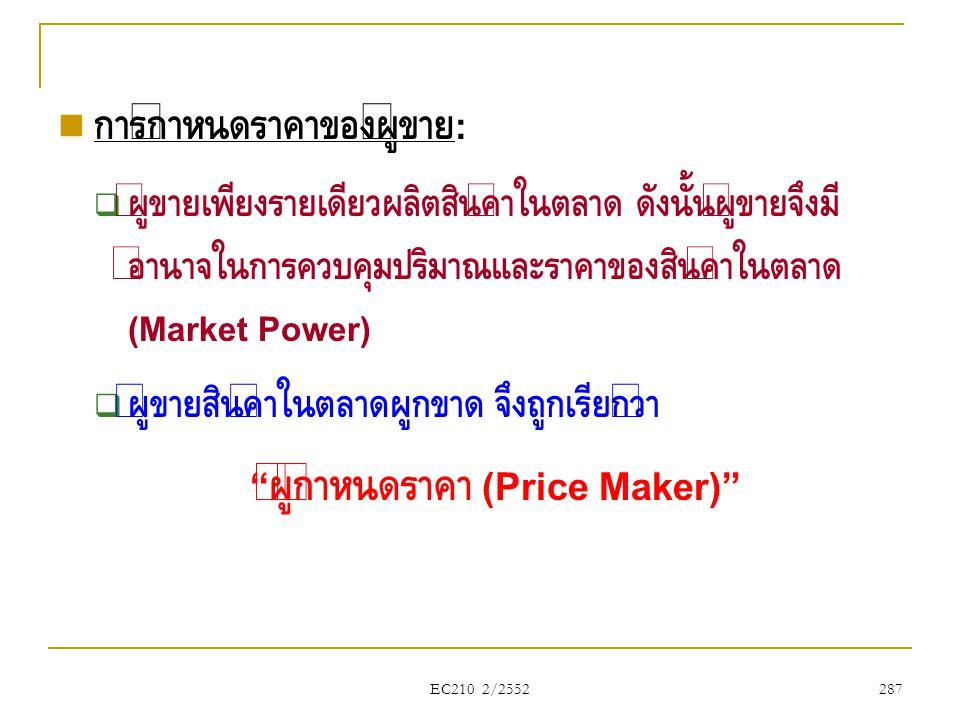 EC210 2/2552  การกำหนดราคาของผู้ขาย :  ผู้ขายเพียงรายเดียวผลิตสินค้าในตลาด ดังนั้นผู้ขายจึงมี อำนาจในการควบคุมปริมาณและราคาของสินค้าในตลาด (Market P