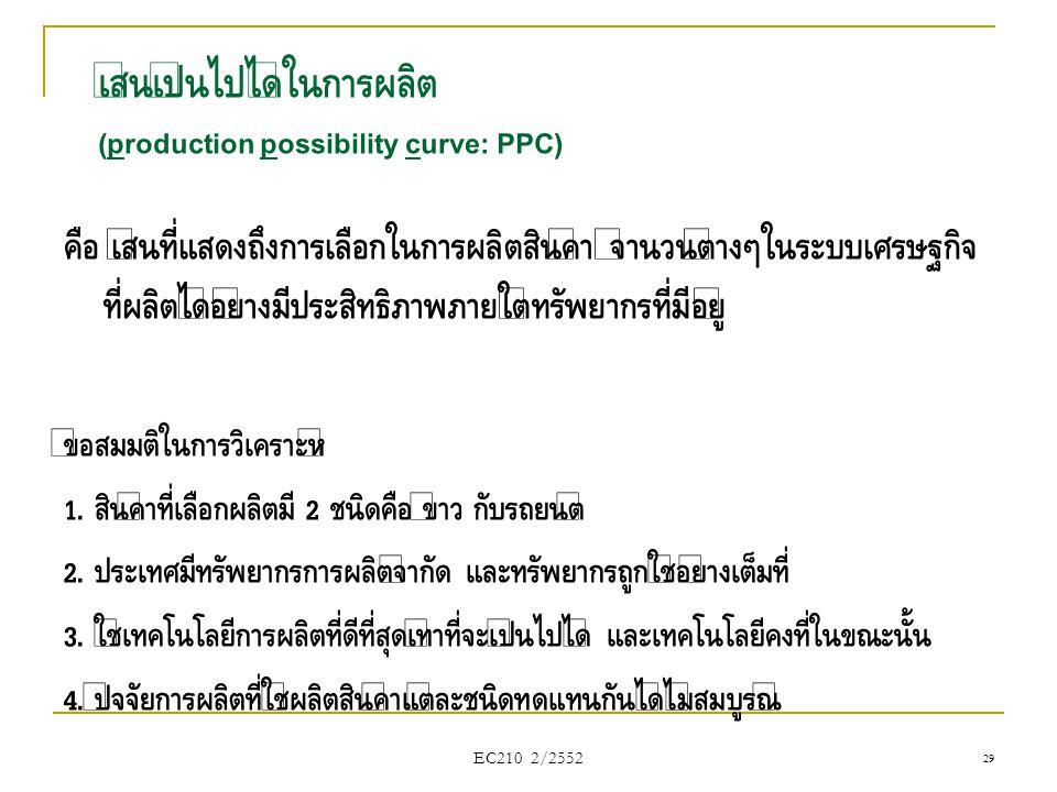 EC210 2/2552 เส้นเป็นไปได้ในการผลิต (production possibility curve: PPC) คือ เส้นที่แสดงถึงการเลือกในการผลิตสินค้า จำนวนต่างๆในระบบเศรษฐกิจ ที่ผลิตได้อ
